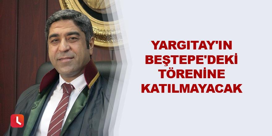 Yargıtay'ın Beştepe'deki törenine katılmayacak