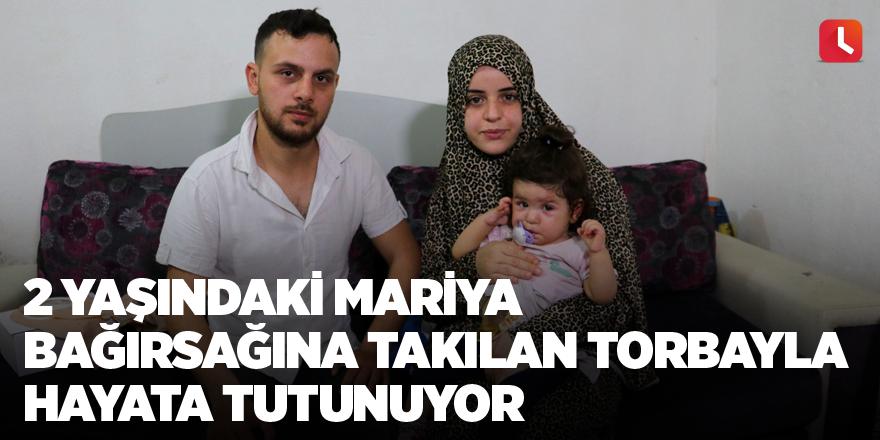 2 yaşındaki Mariya bağırsağına takılan torbayla hayata tutunuyor