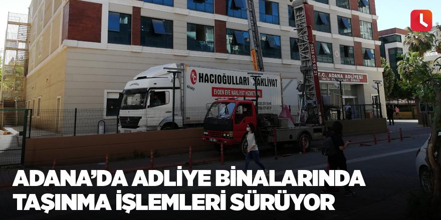 Adana'da adliye binalarında taşınma işlemleri sürüyor