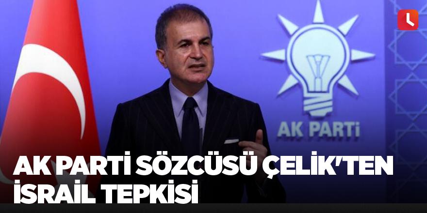 AK Parti Sözcüsü Çelik'ten İsrail tepkisi
