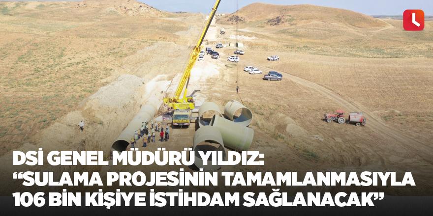 """DSİ Genel Müdürü Yıldız: """"Sulama projesinin tamamlanmasıyla 106 bin kişiye istihdam sağlanacak"""""""