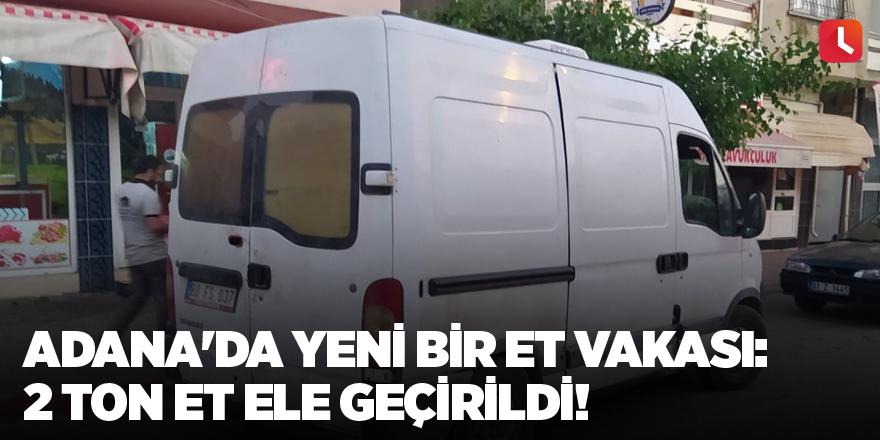 Adana'da yeni bir et vakası: 2 ton et ele geçirildi!