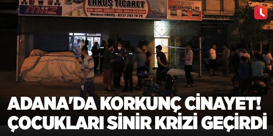 Adana'da korkunç cinayet! Çocukları sinir krizi geçirdi