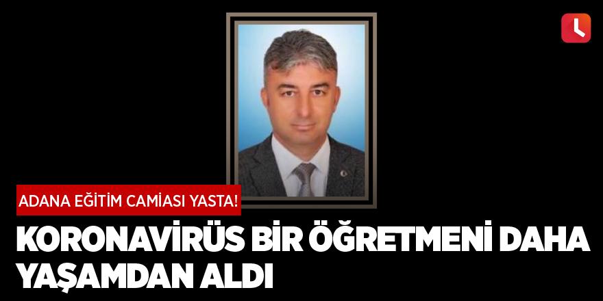 Adana eğitim camiası yasta! Koronavirüs bir öğretmeni daha yaşamdan aldı