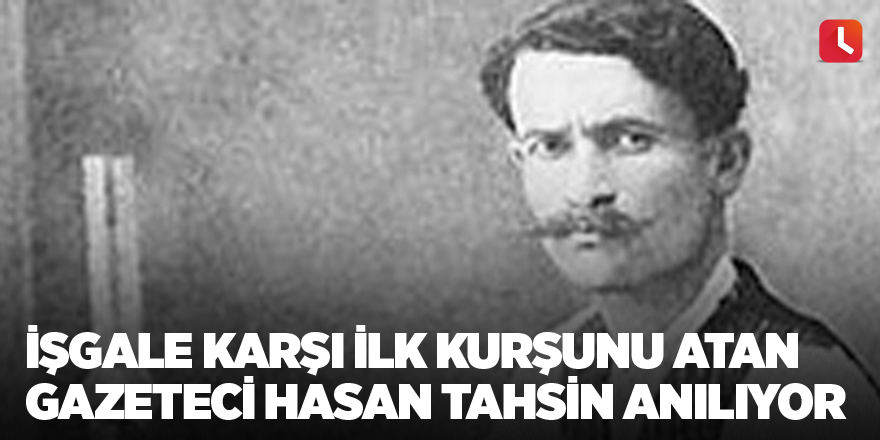 İşgale karşı ilk kurşunu atan gazeteci Hasan Tahsin anılıyor