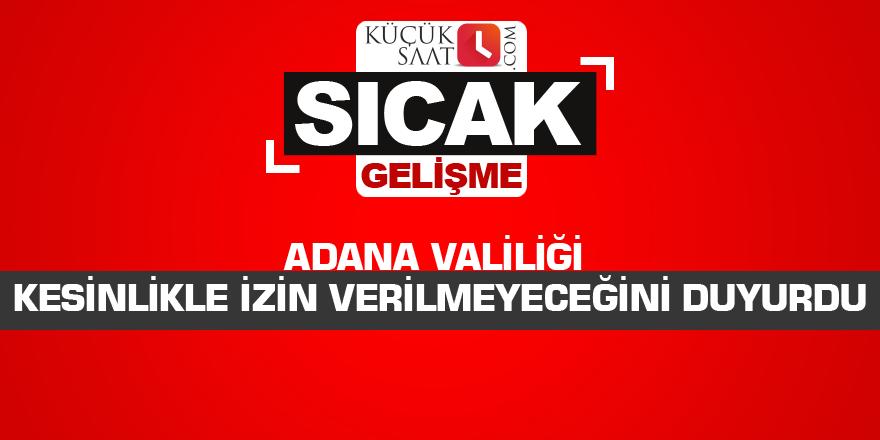 Adana Valiliği kesinlikle izin verilmeyeceğini duyurdu