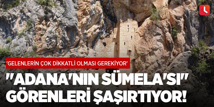 """""""Adana'nın Sümela'sı"""" görenleri şaşırtıyor! 'Gelenlerin çok dikkatli olması gerekiyor'"""