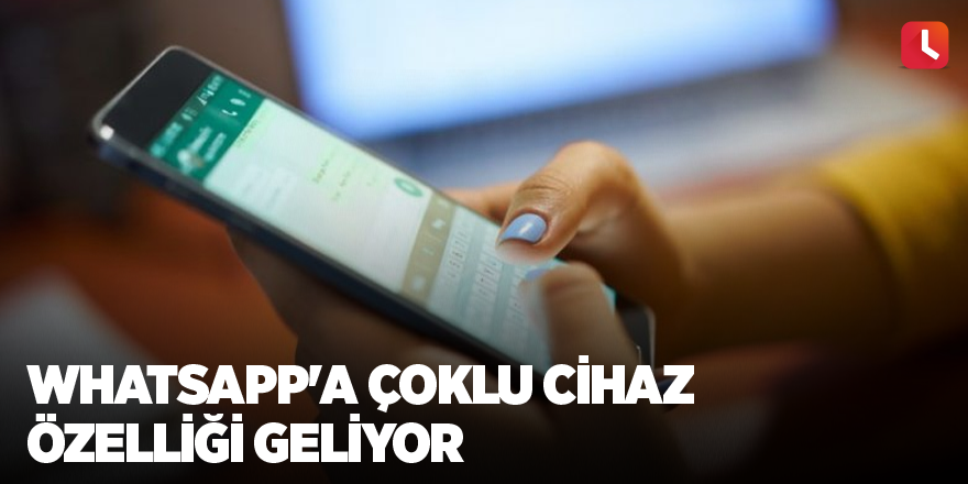 WhatsApp'a çoklu cihaz özelliği geliyor