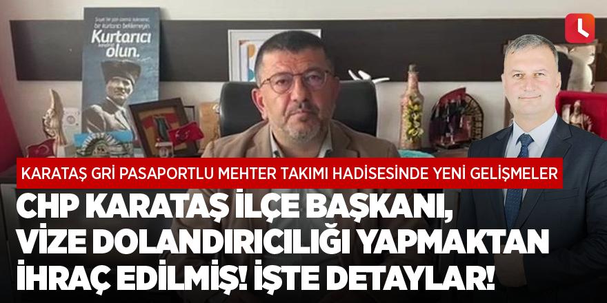 CHP Karataş ilçe başkanı, vize dolandırıcılığı yapmaktan ihraç edilmiş!