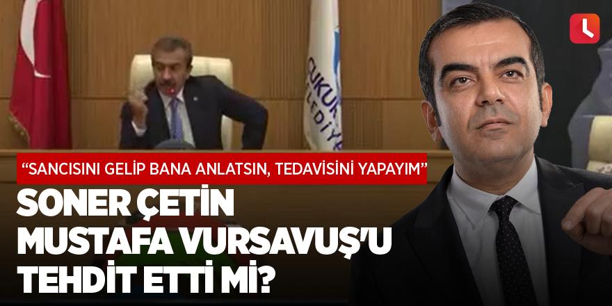 Soner Çetin Mustafa Vursavuş'u tehdit etti mi?