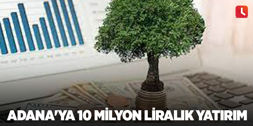 Adana'ya 10 milyon liralık yatırım