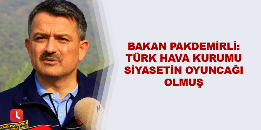 Bakan Pakdemirli: Türk Hava Kurumu siyasetin oyuncağı olmuş