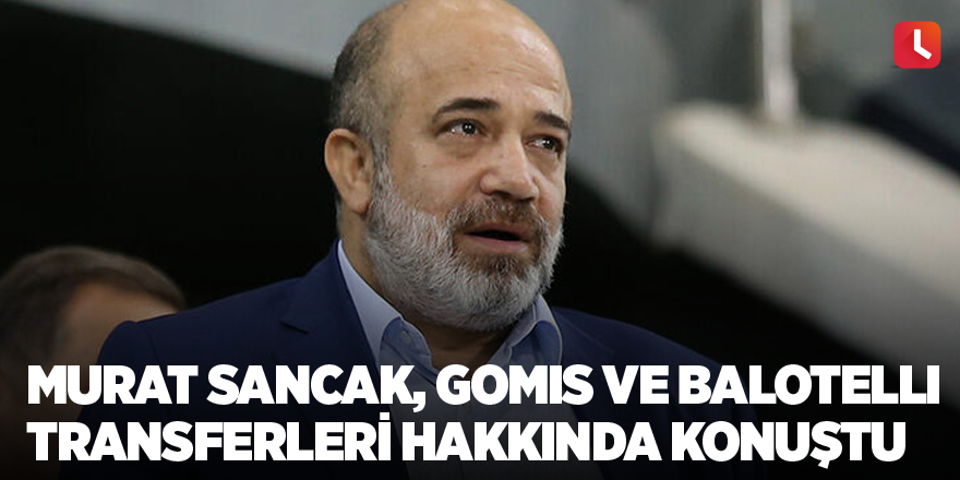 Murat Sancak, Gomis ve Balotelli transferleri hakkında konuştu