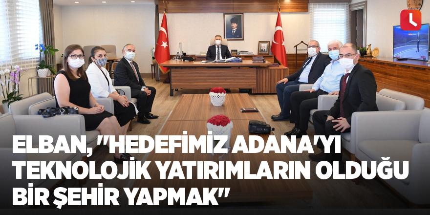 """Elban, """"Hedefimiz Adana'yı teknolojik yatırımların olduğu bir şehir yapmak"""""""