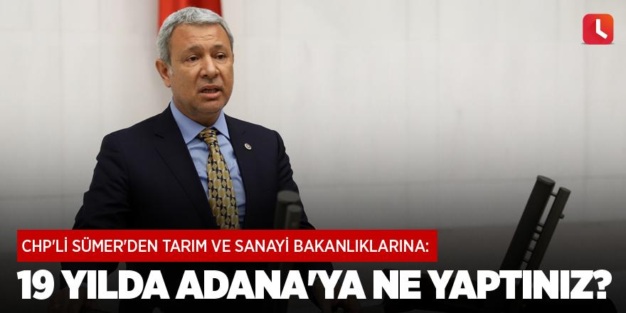 CHP'li Sümer'den tarım ve sanayi bakanlıklarına: 19 yılda Adana'ya ne yaptınız?