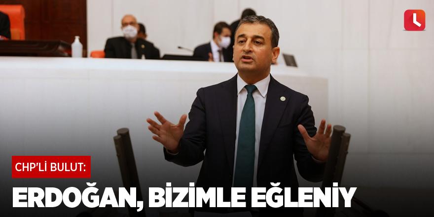 CHP'li Bulut: Erdoğan, Bizimle Eğleniy