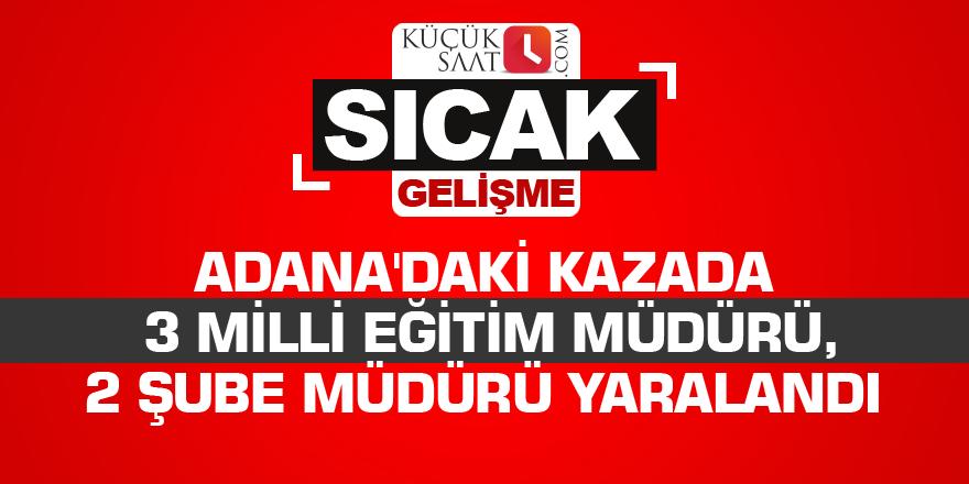 Adana'daki kazada 3 milli eğitim müdürü, 2 şube müdürü yaralandı