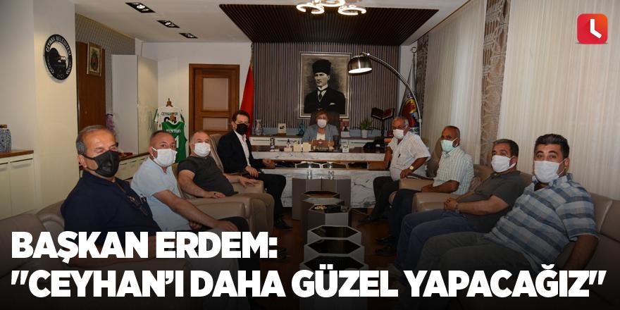 """Başkan Erdem: """"Ceyhan'ı daha güzel yapacağız"""""""