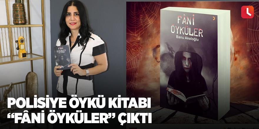 """Polisiye öykü kitabı """"Fâni Öyküler"""" çıktı"""