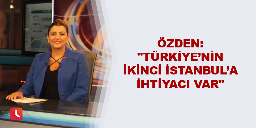 """""""Türkiye'nin ikinci İstanbul'a ihtiyacı var"""""""