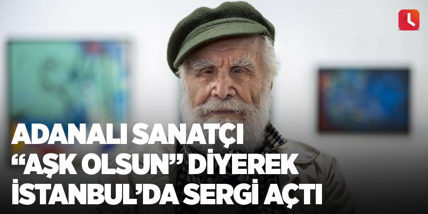 """Adanalı Sanatçı """"Aşk olsun"""" diyerek İstanbul'da sergi açtı"""