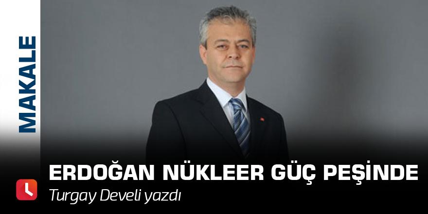 Erdoğan Nükleer Güç Peşinde