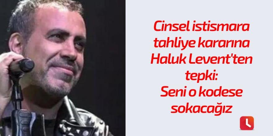 Cinsel istismara tahliye kararına Haluk Levent'ten tepki: Seni o kodese sokacağız