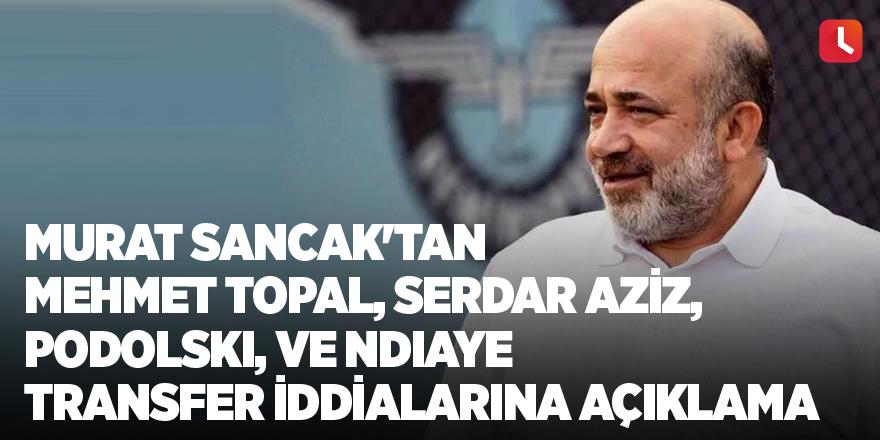 Murat Sancak'tan Mehmet Topal, Serdar Aziz, Podolski, ve Ndiaye transfer iddialarına açıklama