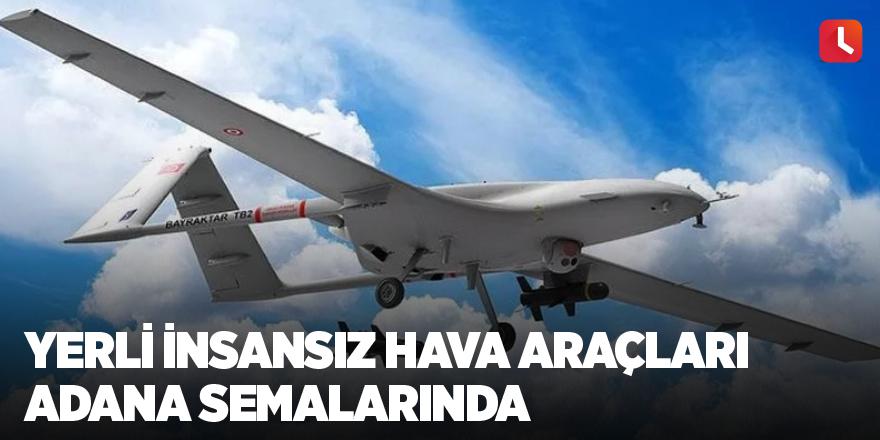 Yerli İnsansız hava araçları Adana semalarında