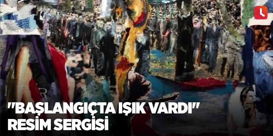"""""""Başlangıçta Işık Vardı"""" resim sergisi"""