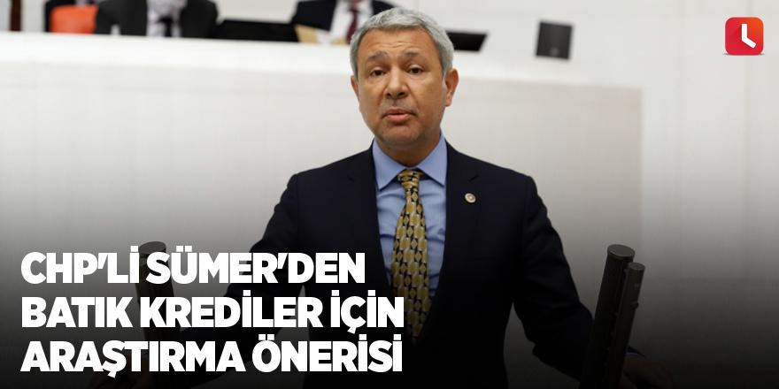 CHP'li Sümer'den batık krediler için araştırma önerisi