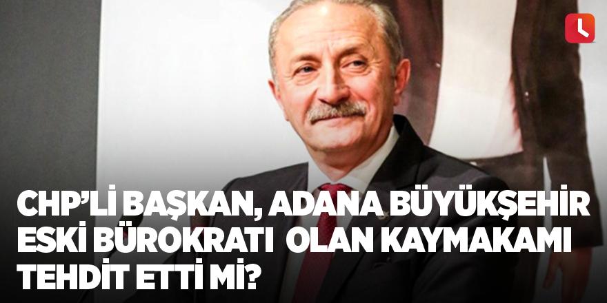 CHP'li başkan, Adana Büyükşehir eski bürokratı olan kaymakamı tehdit etti mi?