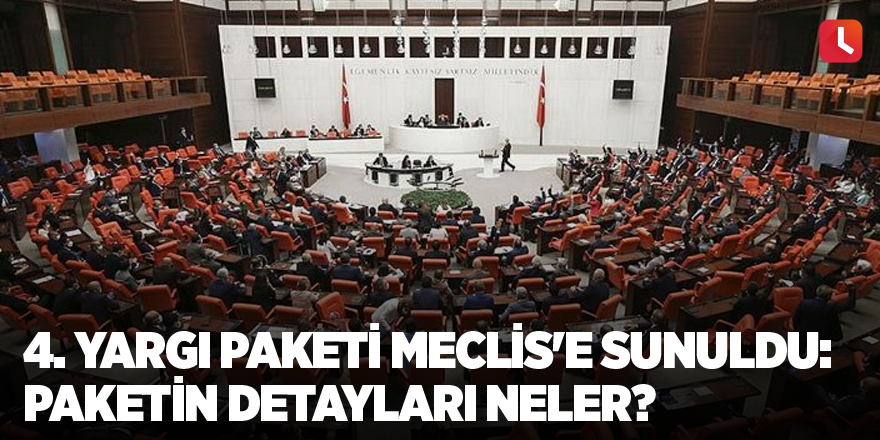 4. Yargı Paketi Meclis'e sunuldu: Paketin detayları neler?
