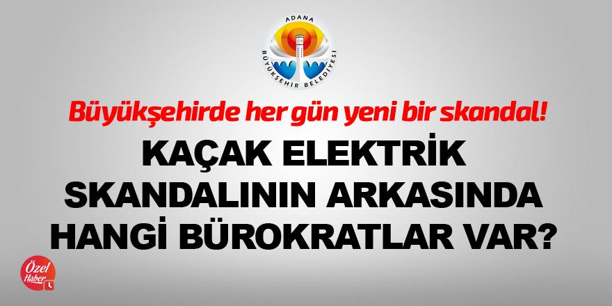Kaçak elektrik skandalının arkasında hangi bürokratlar var?