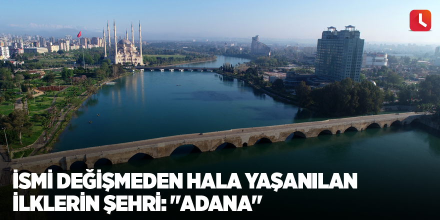 """İsmi değişmeden hala yaşanılan ilklerin şehri: """"Adana"""""""