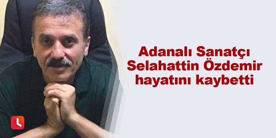 Adanalı Sanatçı Selahattin Özdemir hayatını kaybetti
