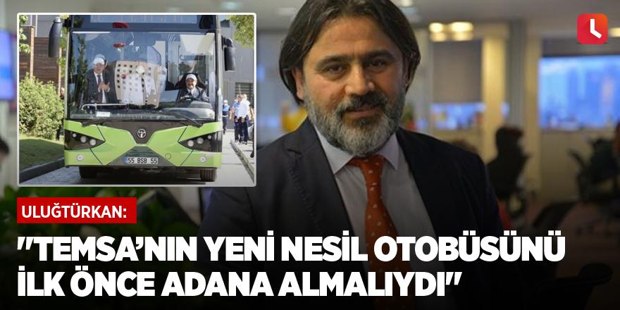 """""""Temsa'nın yeni nesil otobüsünü ilk önce Adana almalıydı"""""""