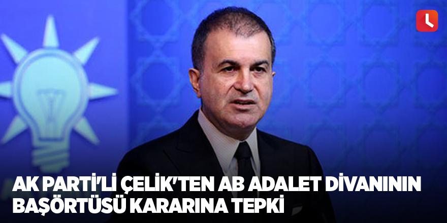 AK Parti'li Çelik'ten AB Adalet Divanının başörtüsü kararına tepki
