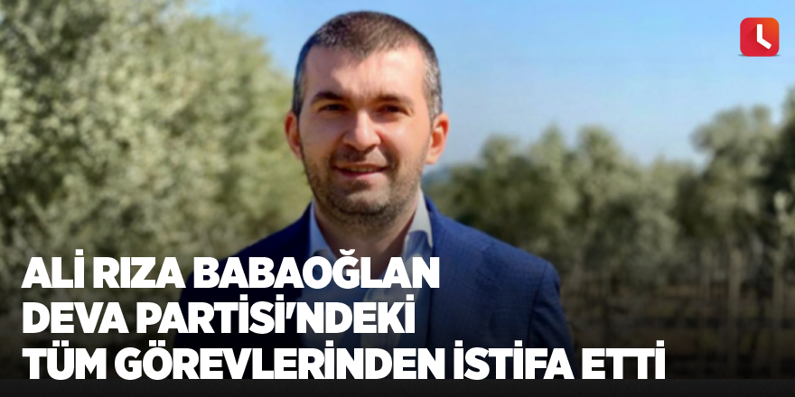 Ali Rıza Babaoğlan DEVA Partisi'ndeki tüm görevlerinden istifa etti