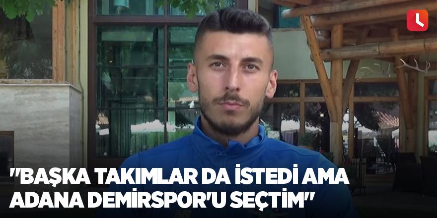 """""""Başka takımlar da istedi ama Adana Demirspor'u seçtim"""""""