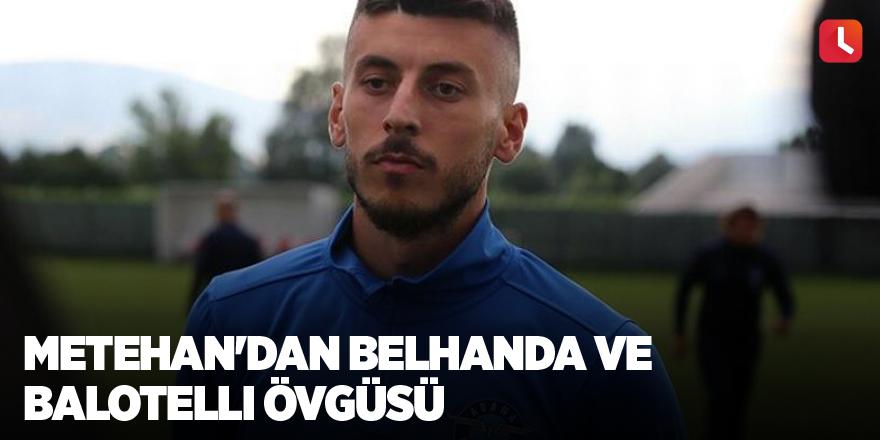 Metehan'dan Belhanda ve Balotelli övgüsü