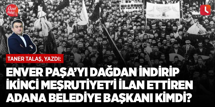 Enver Paşa'yı dağdan indirip İkinci Meşrutiyet'i ilan ettiren Adana Belediye Başkanı kimdi?