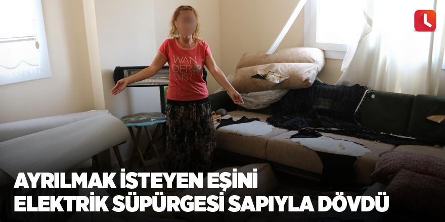 Ayrılmak isteyen eşini elektrik süpürgesi sapıyla dövdü
