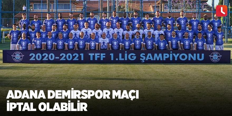 Adana Demirspor maçı iptal olabilir
