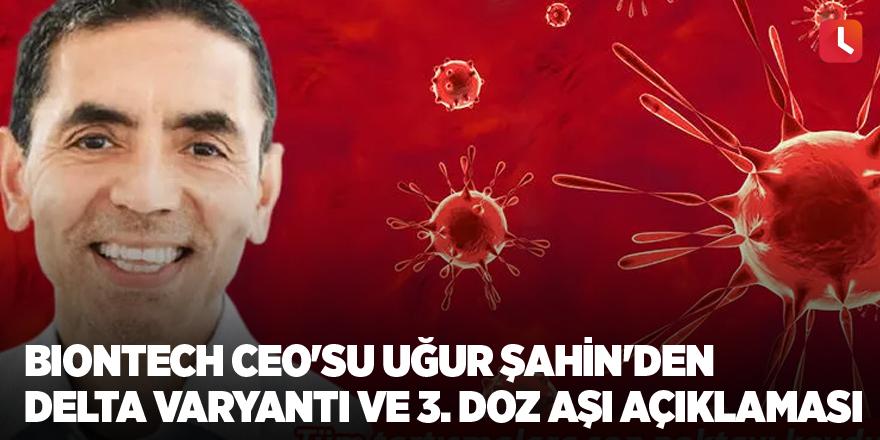 BioNTech CEO'su Uğur Şahin'den Delta varyantı ve 3. doz aşı açıklaması