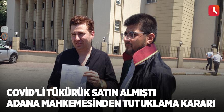 Covid'li tükürük satın almıştı Adana Mahkemesinden tutuklama kararı