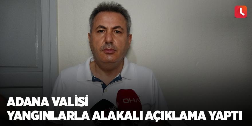 Adana Valisi yangınlarla alakalı açıklama yaptı