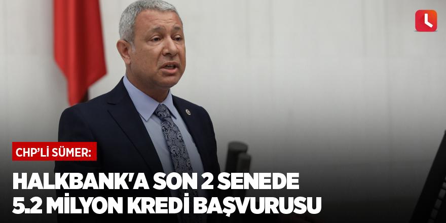 CHP'li Sümer: Halkbank'a son 2 senede 5.2 Milyon kredi başvurusu