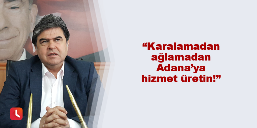 """Karalamadan ağlamadan Adana'ya hizmet üretin!"""