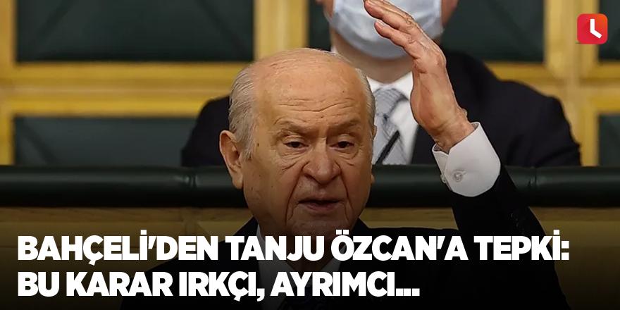 Bahçeli'den Tanju Özcan'a tepki: Bu karar ırkçı, ayrımcı...